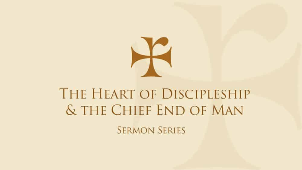 The Heart of Discipleship & The Chief End of Man
